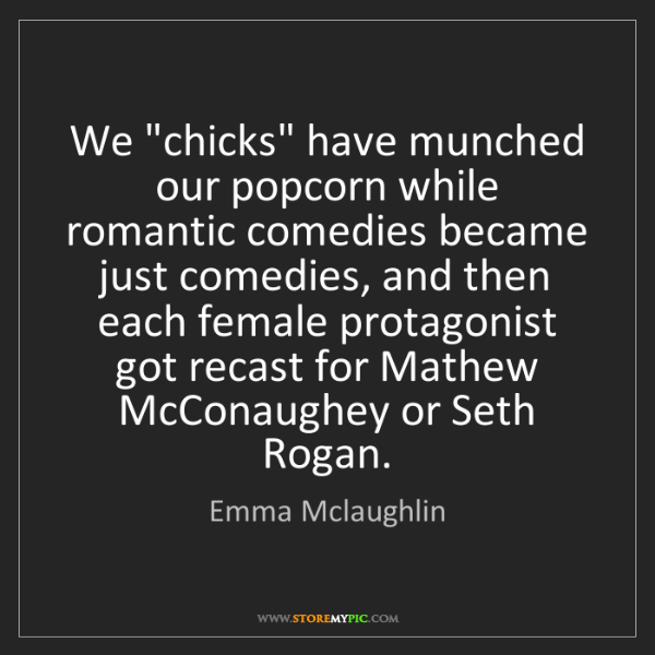 "Emma Mclaughlin: We ""chicks"" have munched our popcorn while romantic comedies..."