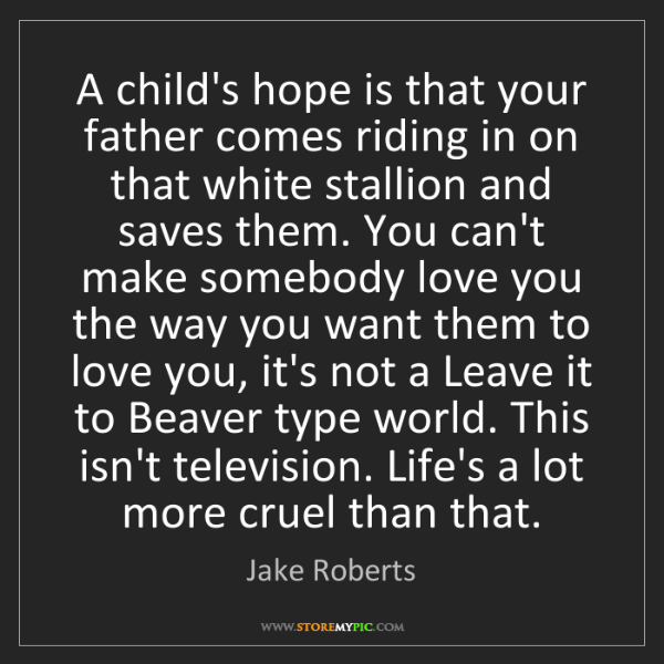 Jake Roberts: A child's hope is that your father comes riding in on...