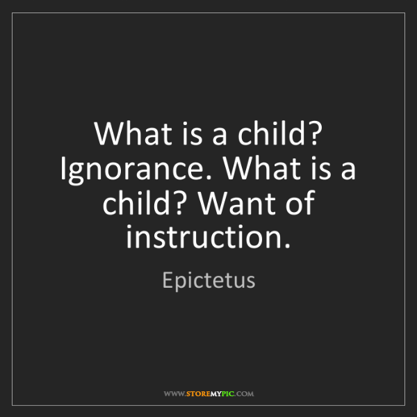 Epictetus: What is a child? Ignorance. What is a child? Want of...