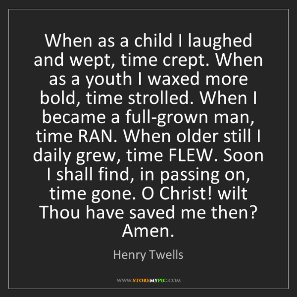 Henry Twells: When as a child I laughed and wept, time crept. When...