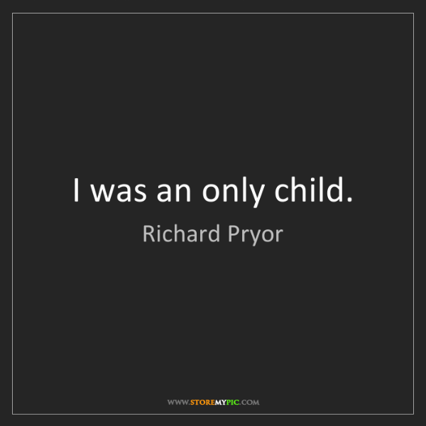 Richard Pryor: I was an only child.