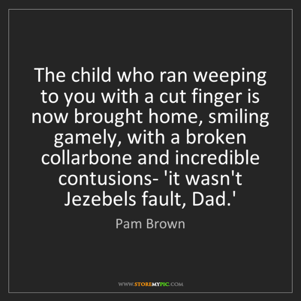 Pam Brown: The child who ran weeping to you with a cut finger is...