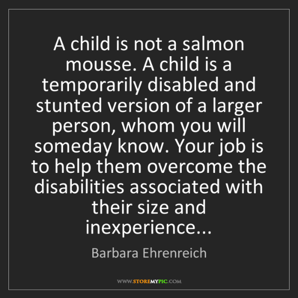 Barbara Ehrenreich: A child is not a salmon mousse. A child is a temporarily...