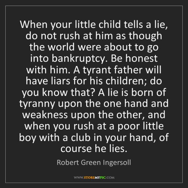 Robert Green Ingersoll: When your little child tells a lie, do not rush at him...