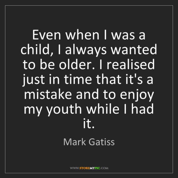 Mark Gatiss: Even when I was a child, I always wanted to be older....