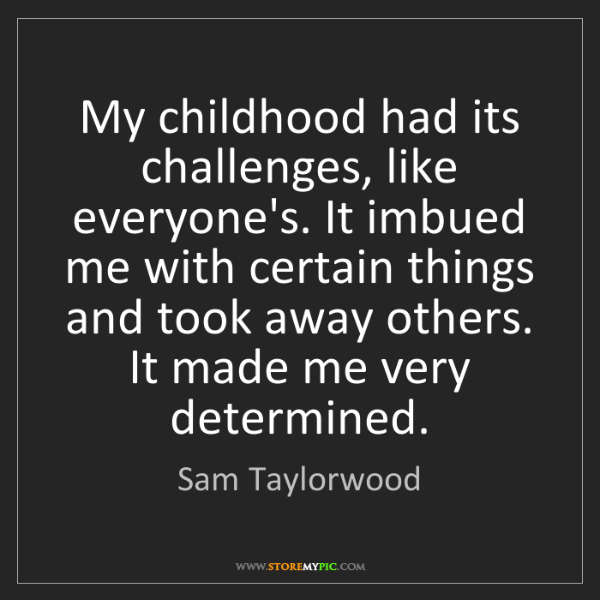 Sam Taylorwood: My childhood had its challenges, like everyone's. It...