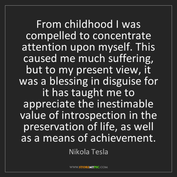 Nikola Tesla: From childhood I was compelled to concentrate attention...