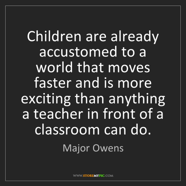 Major Owens: Children are already accustomed to a world that moves...