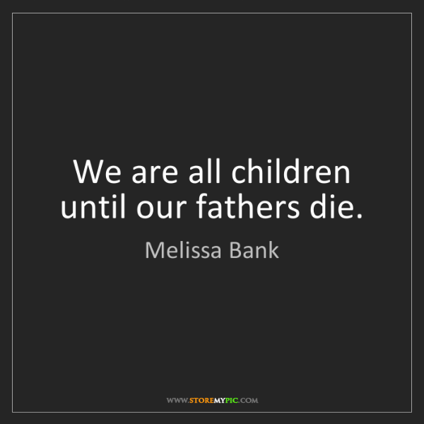 Melissa Bank: We are all children until our fathers die.