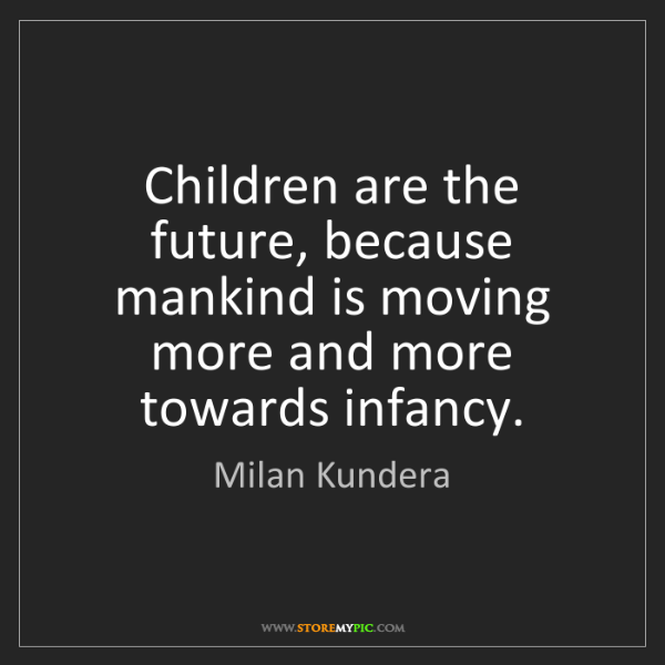 Milan Kundera: Children are the future, because mankind is moving more...