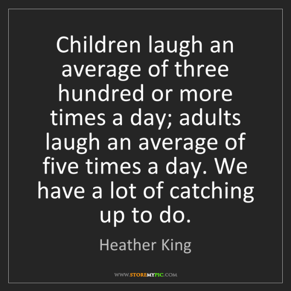 Heather King: Children laugh an average of three hundred or more times...