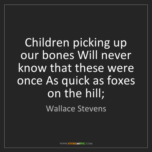 Wallace Stevens: Children picking up our bones Will never know that these...