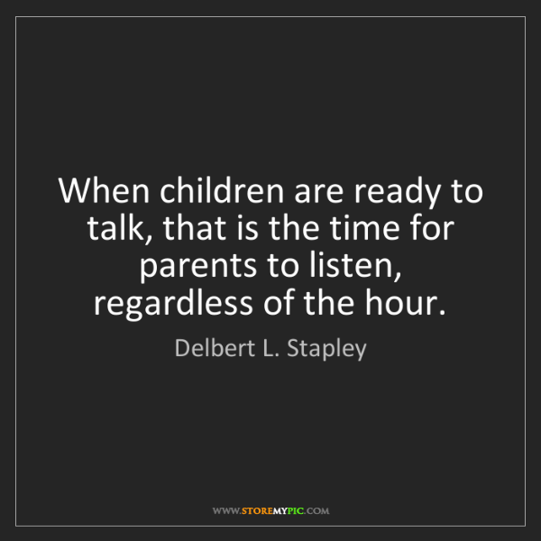 Delbert L. Stapley: When children are ready to talk, that is the time for...