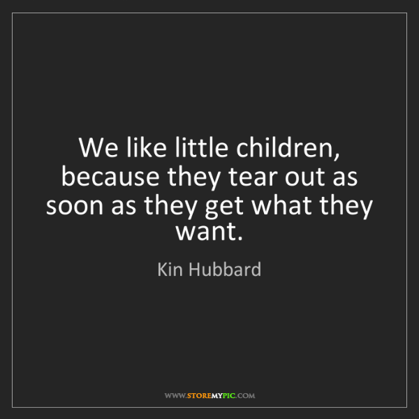 Kin Hubbard: We like little children, because they tear out as soon...