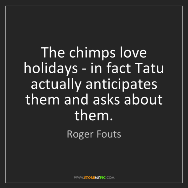 Roger Fouts: The chimps love holidays - in fact Tatu actually anticipates...