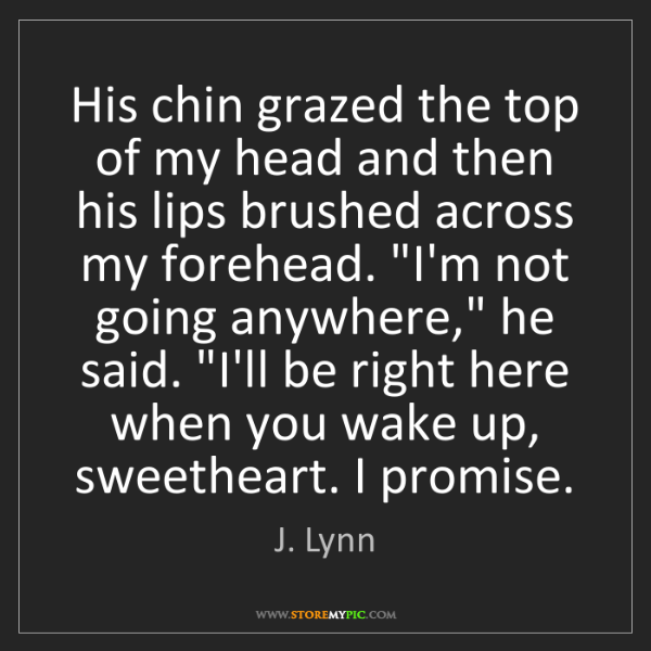 J. Lynn: His chin grazed the top of my head and then his lips...