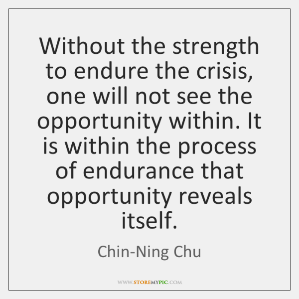 Without the strength to endure the crisis, one will not see the ...