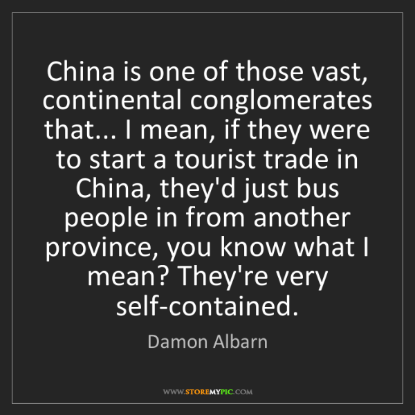 Damon Albarn: China is one of those vast, continental conglomerates...