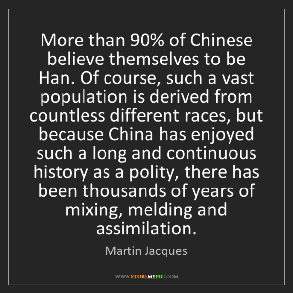 Martin Jacques: More than 90% of Chinese believe themselves to be Han....