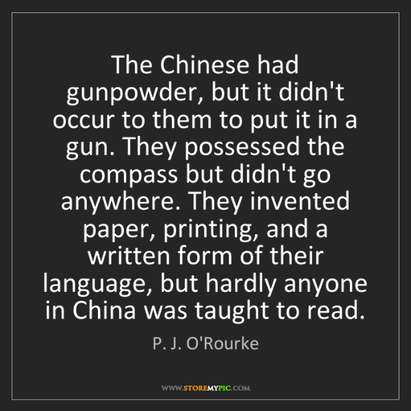 P. J. O'Rourke: The Chinese had gunpowder, but it didn't occur to them...