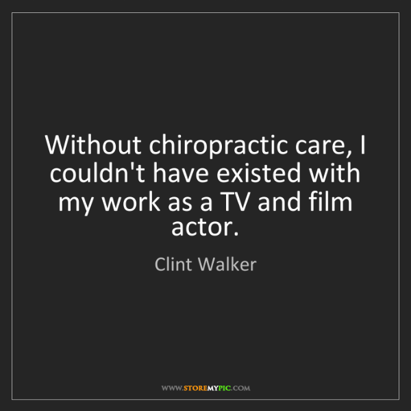 Clint Walker: Without chiropractic care, I couldn't have existed with...