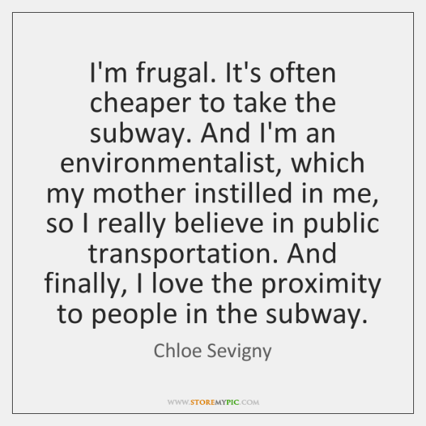 I'm frugal. It's often cheaper to take the subway. And I'm an ...