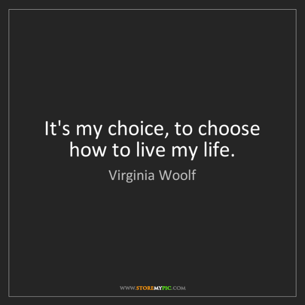 Virginia Woolf: It's my choice, to choose how to live my life.