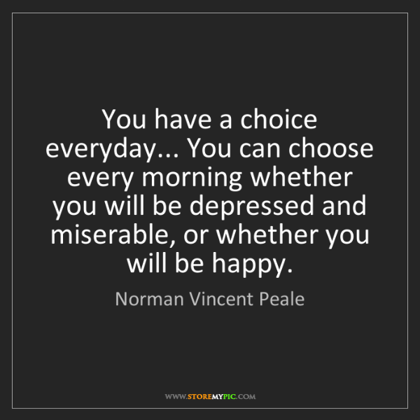 Norman Vincent Peale: You have a choice everyday... You can choose every morning...