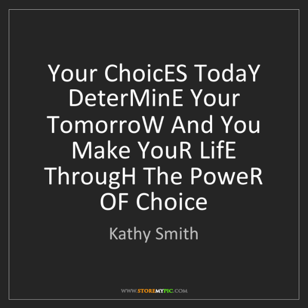 Kathy Smith: Your ChoicES TodaY DeterMinE Your TomorroW And You Make...