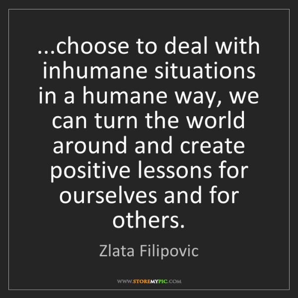 Zlata Filipovic: ...choose to deal with inhumane situations in a humane...