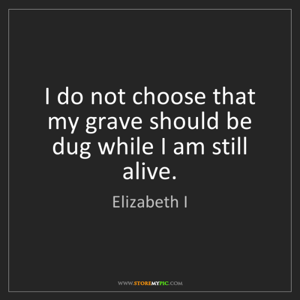 Elizabeth I: I do not choose that my grave should be dug while I am...