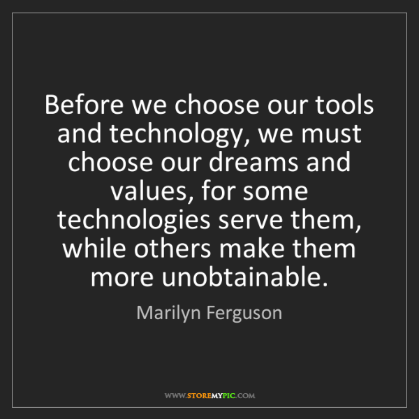 Marilyn Ferguson: Before we choose our tools and technology, we must choose...