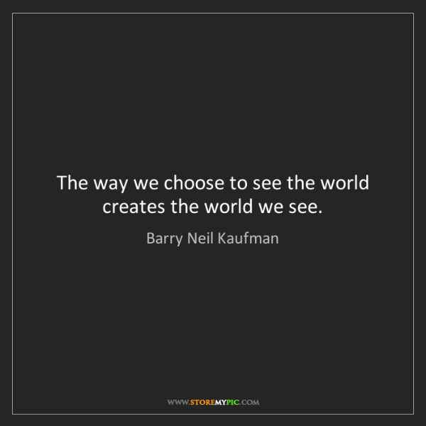 Barry Neil Kaufman: The way we choose to see the world creates the world...