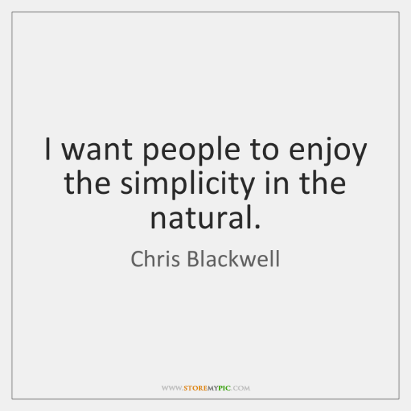 I want people to enjoy the simplicity in the natural.