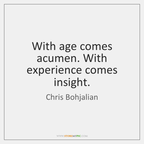 With age comes acumen. With experience comes insight.