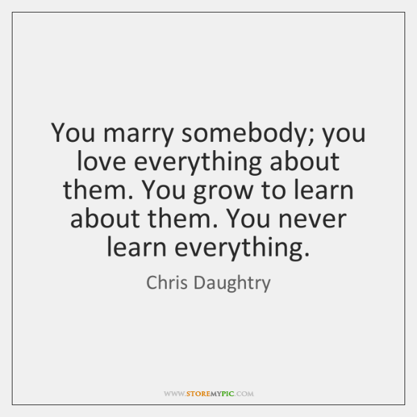 You marry somebody; you love everything about them. You grow to learn ...