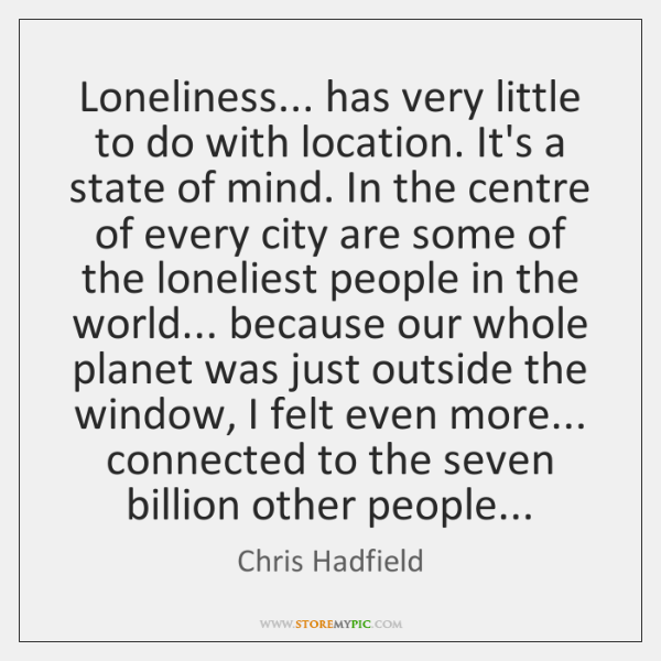 Loneliness... has very little to do with location. It's a state of ...