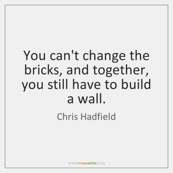 You can't change the bricks, and together, you still have to build ...