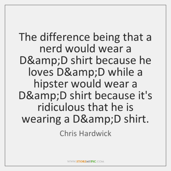 The difference being that a nerd would wear a D&D shirt ...