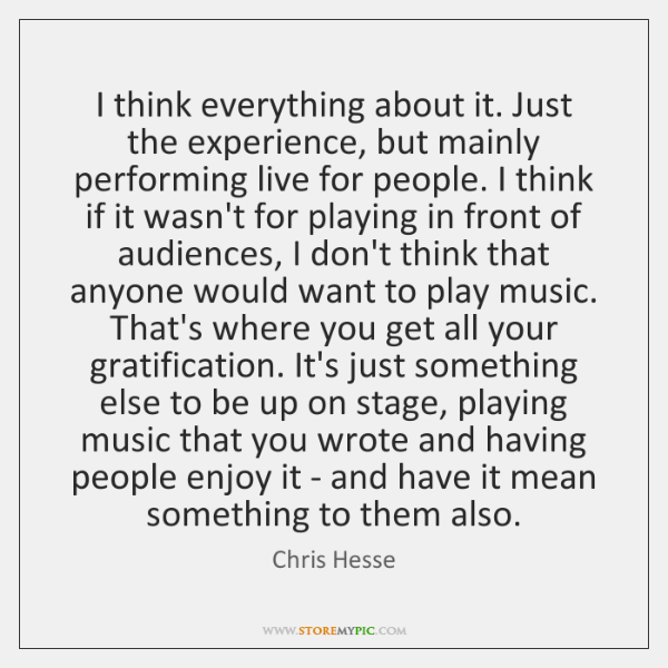 I think everything about it. Just the experience, but mainly performing live ...