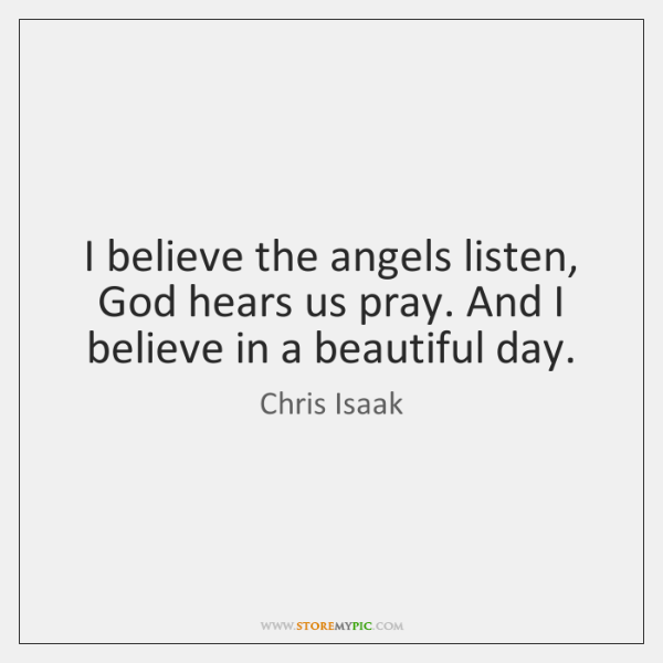 I believe the angels listen, God hears us pray. And I believe ...