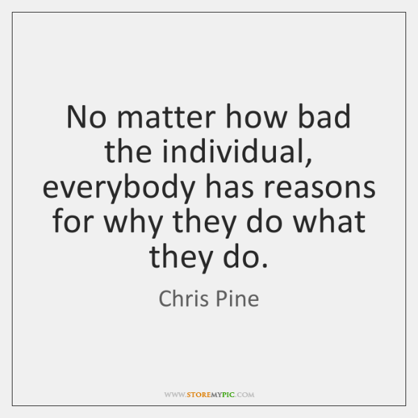 No matter how bad the individual, everybody has reasons for why they ...