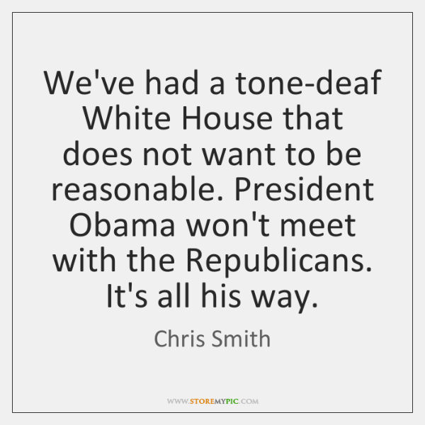 We've had a tone-deaf White House that does not want to be ...