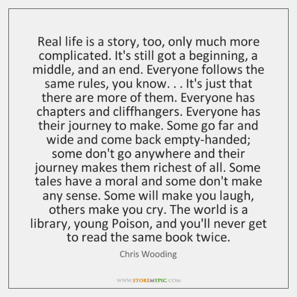 Real life is a story, too, only much more complicated. It's still ...
