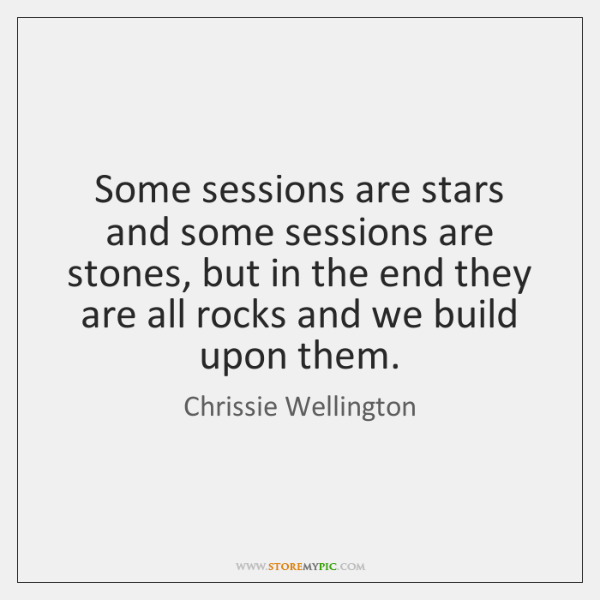 Some sessions are stars and some sessions are stones, but in the ...