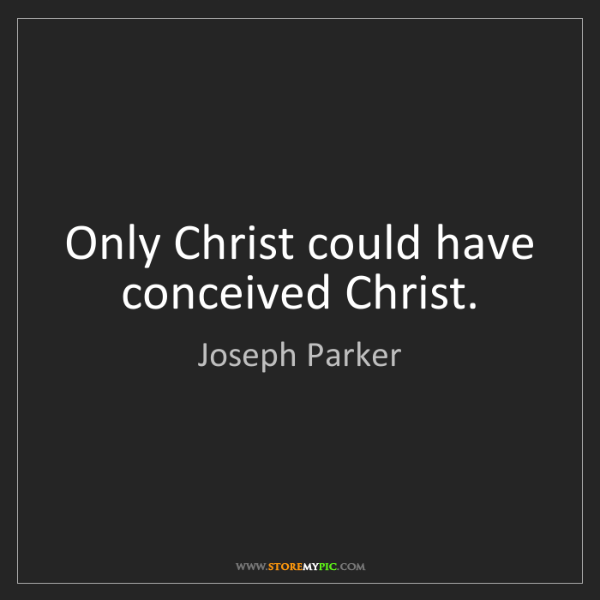 Joseph Parker: Only Christ could have conceived Christ.