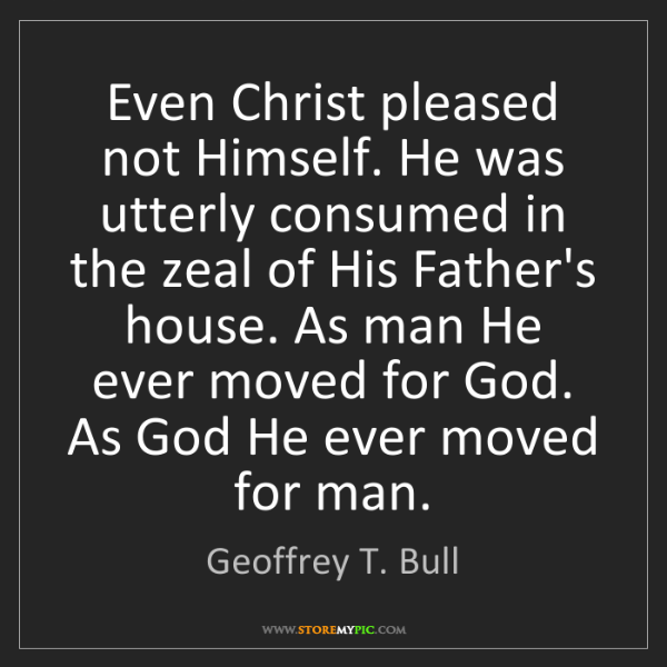 Geoffrey T. Bull: Even Christ pleased not Himself. He was utterly consumed...