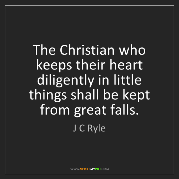 J C Ryle: The Christian who keeps their heart diligently in little...