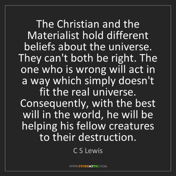 C S Lewis: The Christian and the Materialist hold different beliefs...