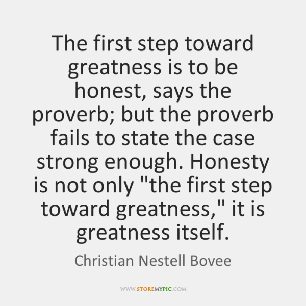 The first step toward greatness is to be honest, says the proverb; ...